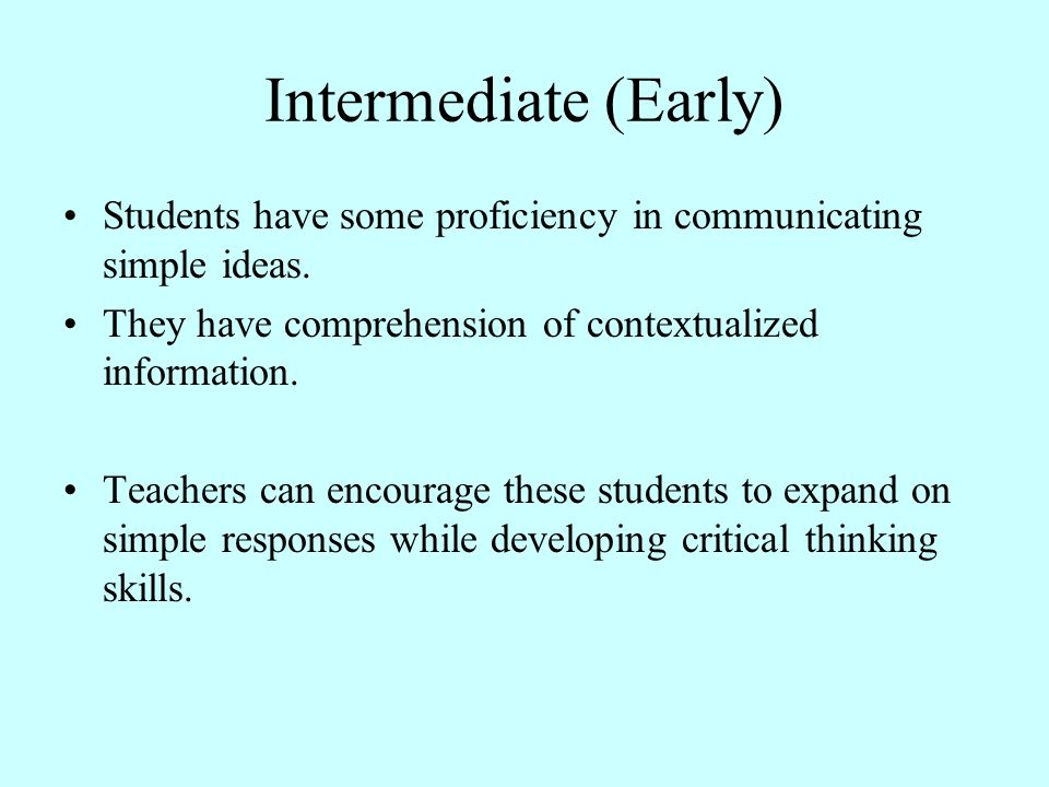 Intermediate (Early) Students have some proficiency in communicating simple ideas. They have comprehension of contextualized information.