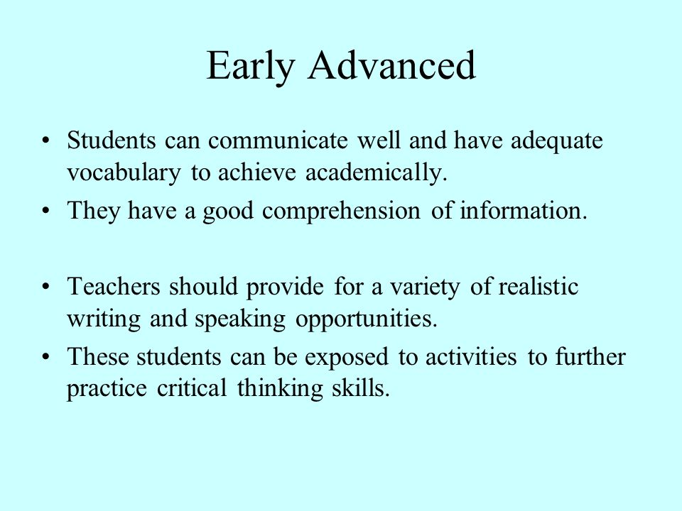 Early Advanced Students can communicate well and have adequate vocabulary to achieve academically. They have a good comprehension of information.