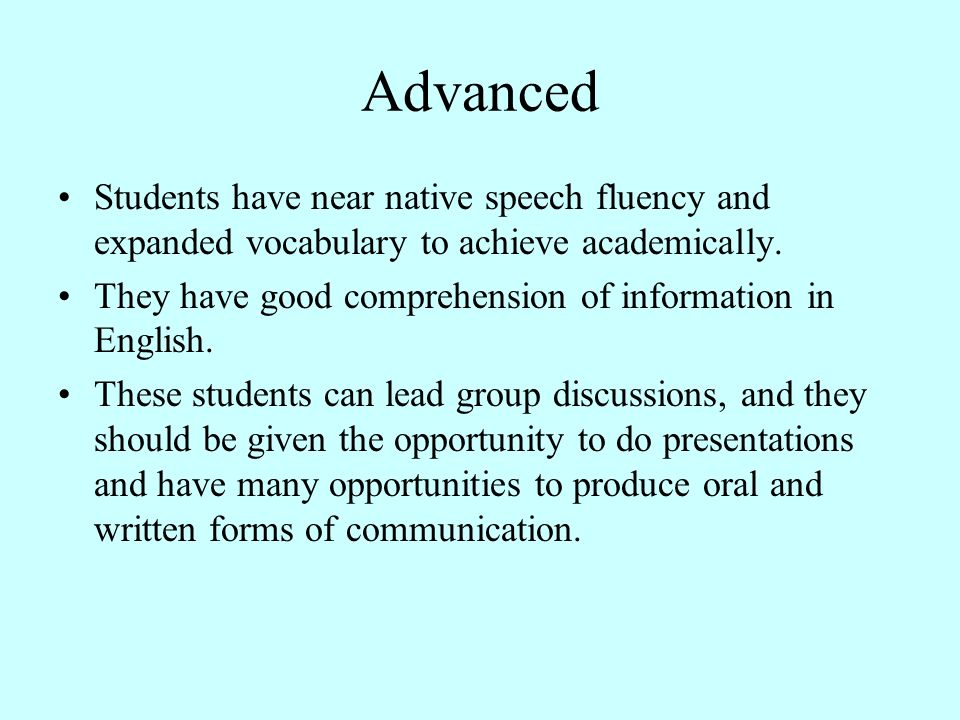 Advanced Students have near native speech fluency and expanded vocabulary to achieve academically.