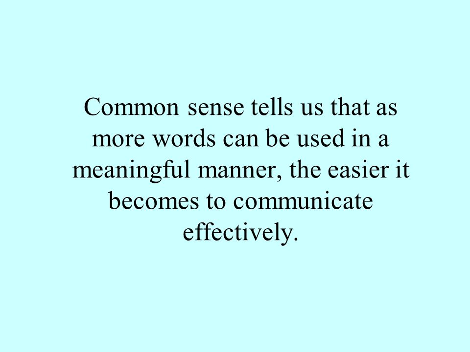 Common sense tells us that as more words can be used in a meaningful manner, the easier it becomes to communicate effectively.