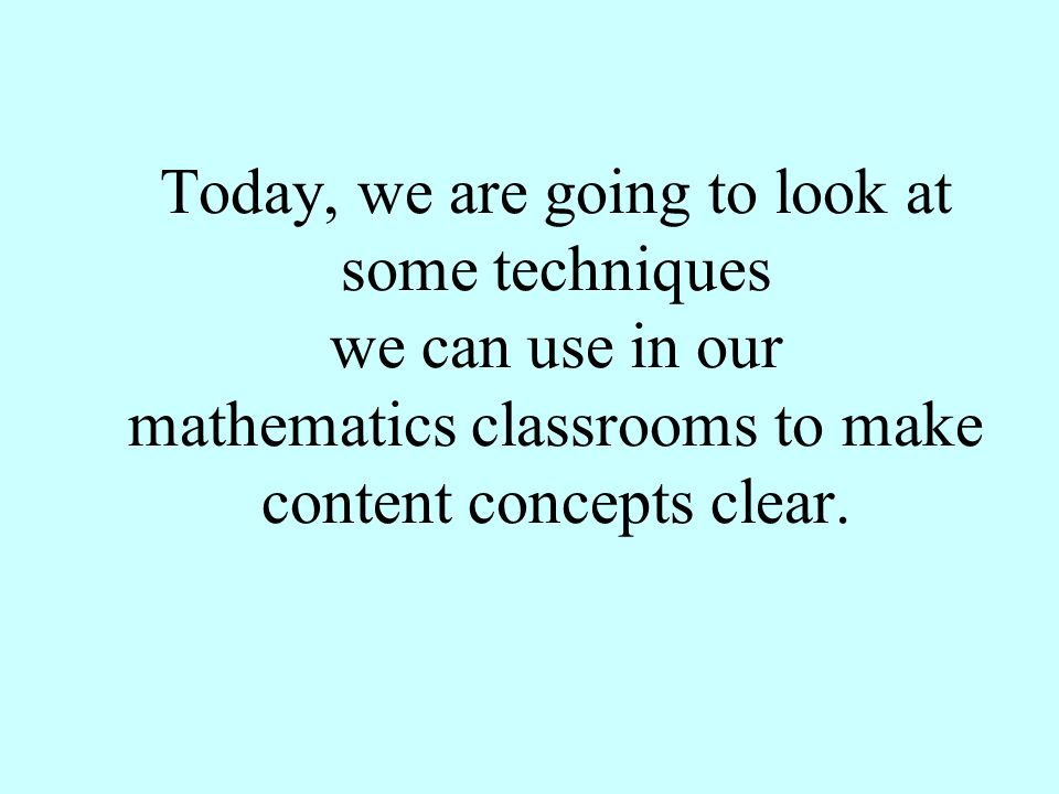Today, we are going to look at some techniques we can use in our mathematics classrooms to make content concepts clear.