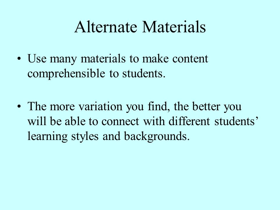 Alternate Materials Use many materials to make content comprehensible to students.