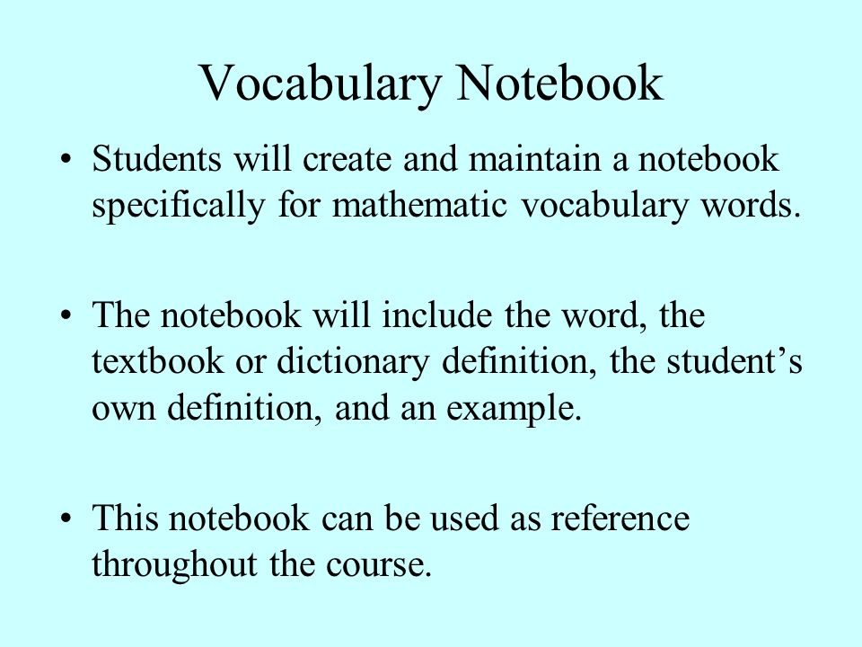 Vocabulary Notebook Students will create and maintain a notebook specifically for mathematic vocabulary words.