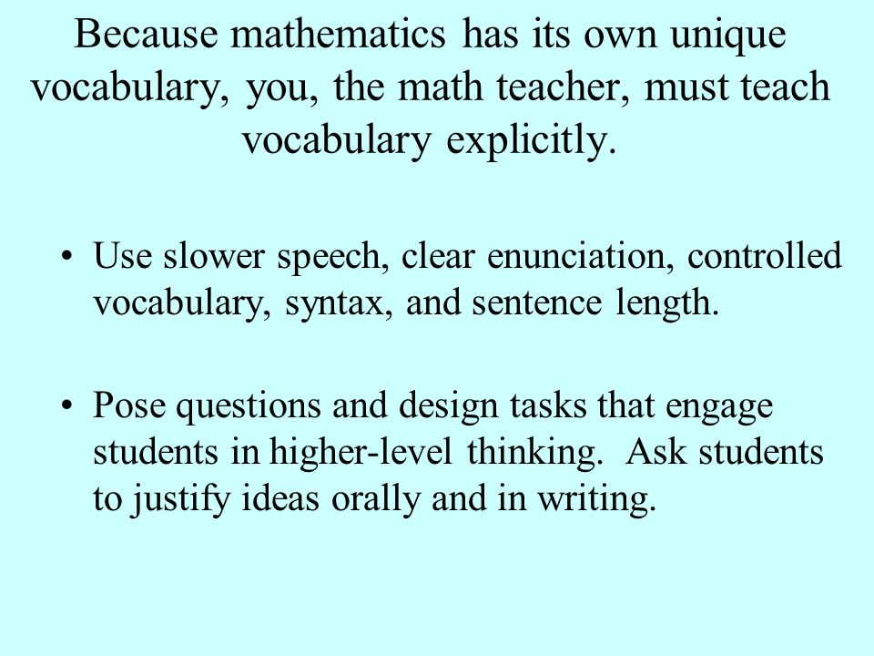Because mathematics has its own unique vocabulary, you, the math teacher, must teach vocabulary explicitly.