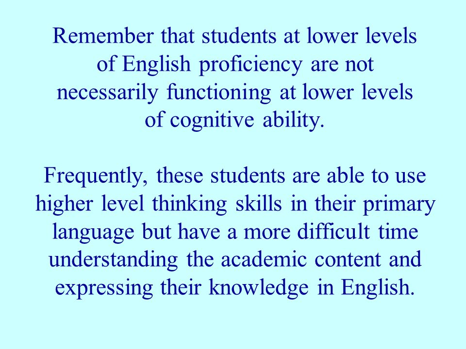 Remember that students at lower levels of English proficiency are not necessarily functioning at lower levels of cognitive ability.