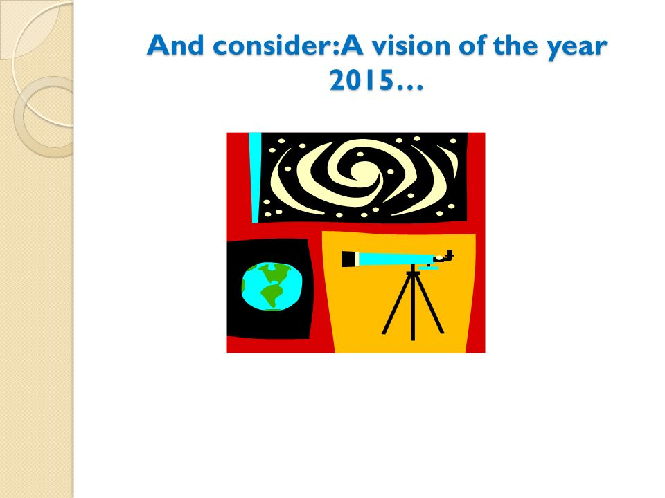 And consider: A vision of the year 2015…