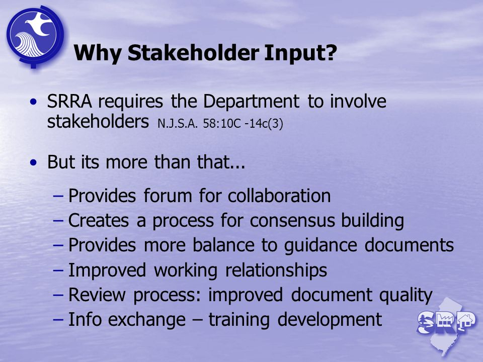 Why Stakeholder Input SRRA requires the Department to involve stakeholders N.J.S.A. 58:10C -14c(3)