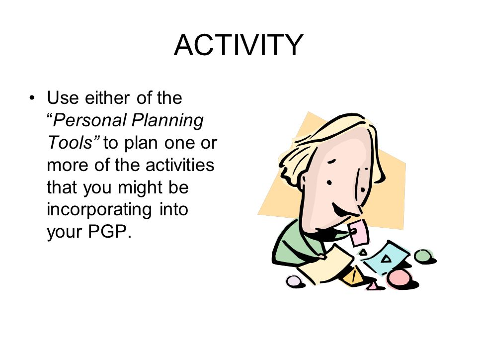 ACTIVITY Use either of the Personal Planning Tools to plan one or more of the activities that you might be incorporating into your PGP.