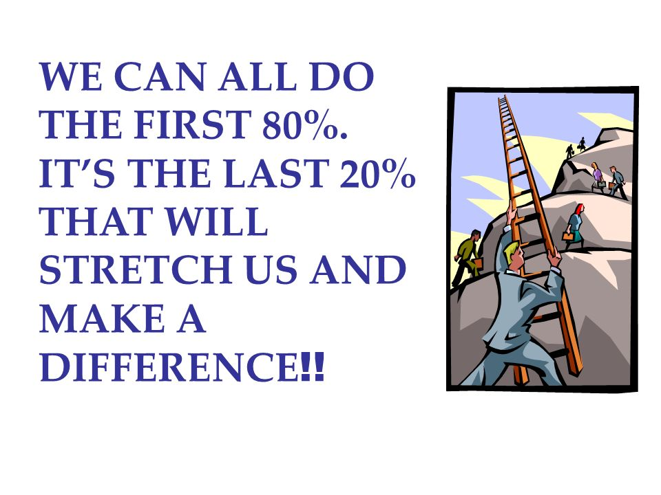 WE CAN ALL DO THE FIRST 80%. IT'S THE LAST 20% THAT WILL STRETCH US AND MAKE A DIFFERENCE!!