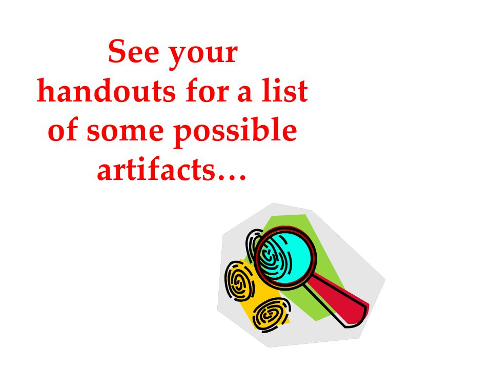 See your handouts for a list of some possible artifacts…