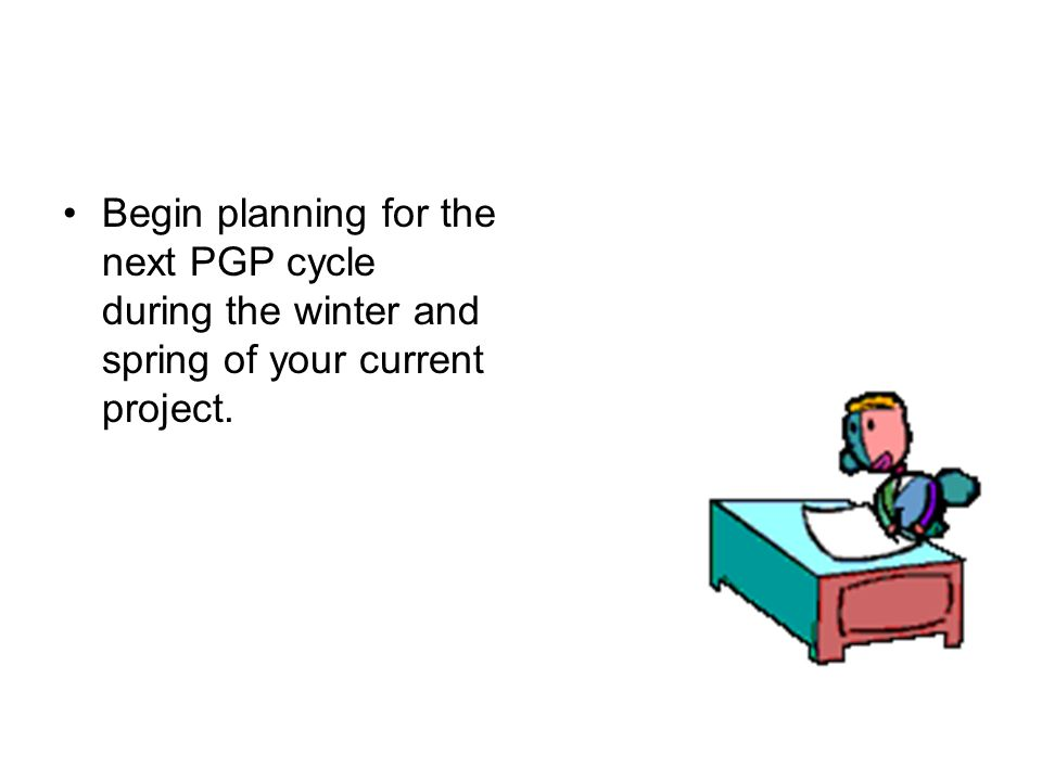 Begin planning for the next PGP cycle during the winter and spring of your current project.