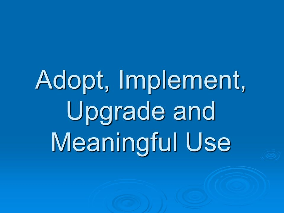 Adopt, Implement, Upgrade and Meaningful Use