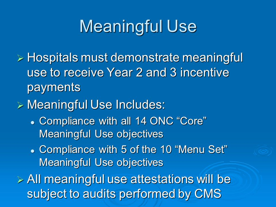 Meaningful Use Hospitals must demonstrate meaningful use to receive Year 2 and 3 incentive payments.