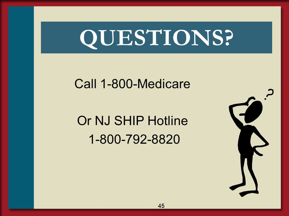 QUESTIONS Call 1-800-Medicare Or NJ SHIP Hotline 1-800-792-8820 45