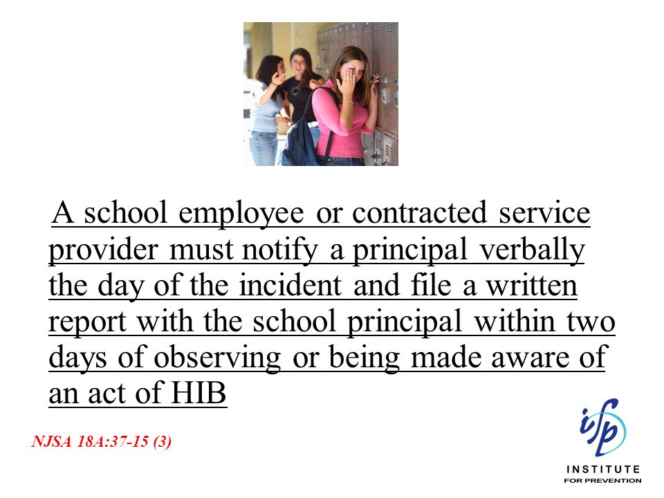 A school employee or contracted service provider must notify a principal verbally the day of the incident and file a written report with the school principal within two days of observing or being made aware of an act of HIB