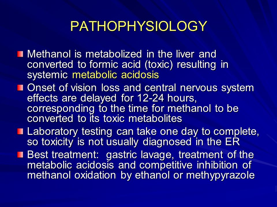 PATHOPHYSIOLOGY Methanol is metabolized in the liver and converted to formic acid (toxic) resulting in systemic metabolic acidosis.