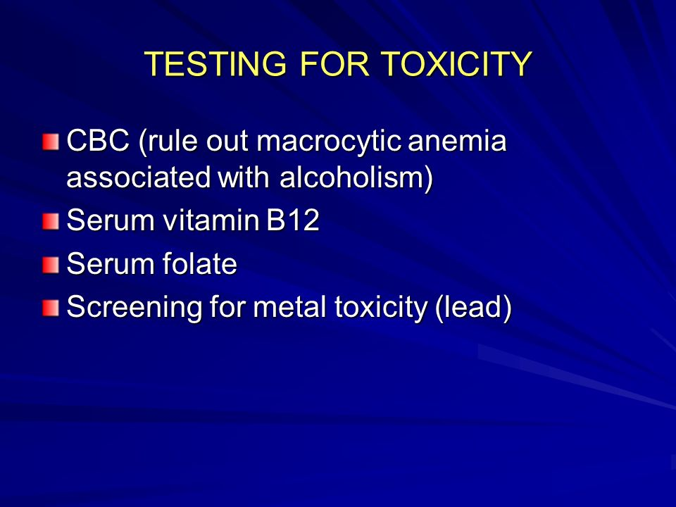 TESTING FOR TOXICITY CBC (rule out macrocytic anemia associated with alcoholism) Serum vitamin B12.