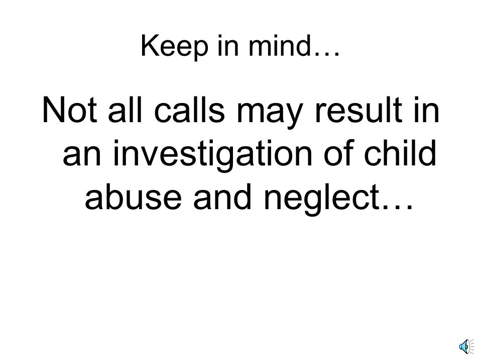 Keep in mind… Not all calls may result in an investigation of child abuse and neglect…