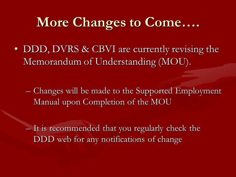 More Changes to Come…. DDD, DVRS & CBVI are currently revising the Memorandum of Understanding (MOU).