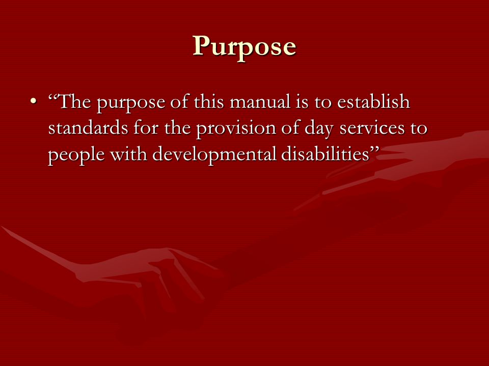 Purpose The purpose of this manual is to establish standards for the provision of day services to people with developmental disabilities