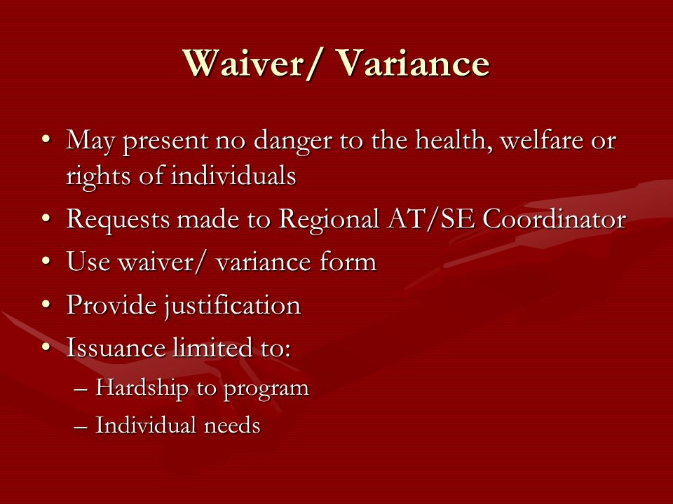 Waiver/ VarianceMay present no danger to the health, welfare or rights of individuals. Requests made to Regional AT/SE Coordinator.