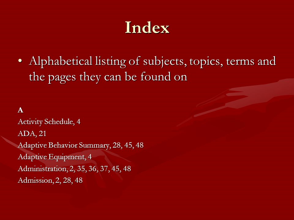 Index Alphabetical listing of subjects, topics, terms and the pages they can be found on. A. Activity Schedule, 4.