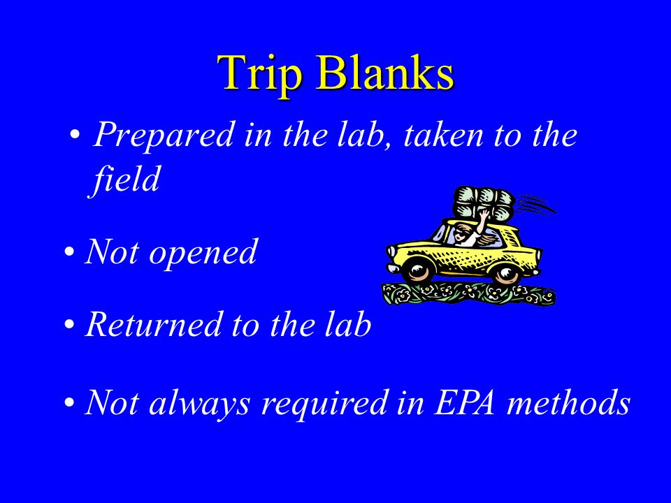 Trip Blanks Prepared in the lab, taken to the field Not opened