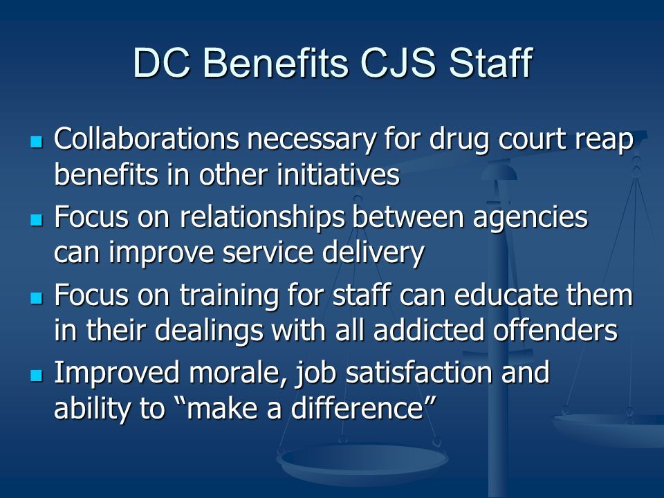 DC Benefits CJS Staff Collaborations necessary for drug court reap benefits in other initiatives.