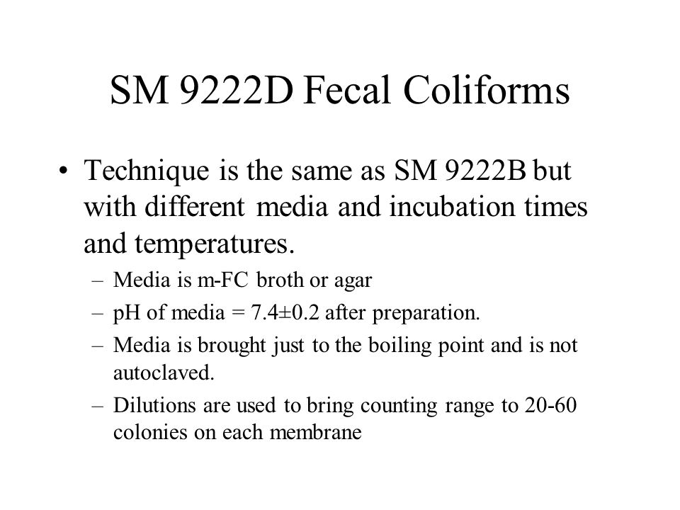 SM 9222D Fecal Coliforms Technique is the same as SM 9222B but with different media and incubation times and temperatures.