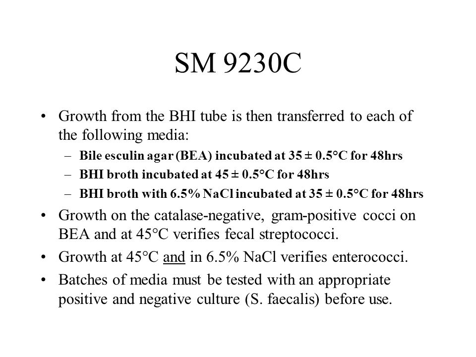 SM 9230C Growth from the BHI tube is then transferred to each of the following media: Bile esculin agar (BEA) incubated at 35 ± 0.5°C for 48hrs.