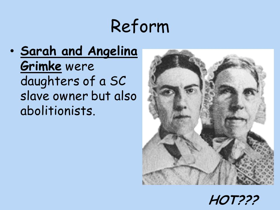 Reform Sarah and Angelina Grimke were daughters of a SC slave owner but also abolitionists. HOT