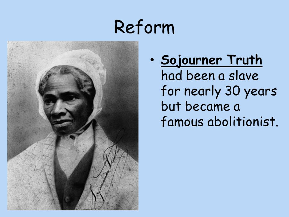 Reform Sojourner Truth had been a slave for nearly 30 years but became a famous abolitionist.