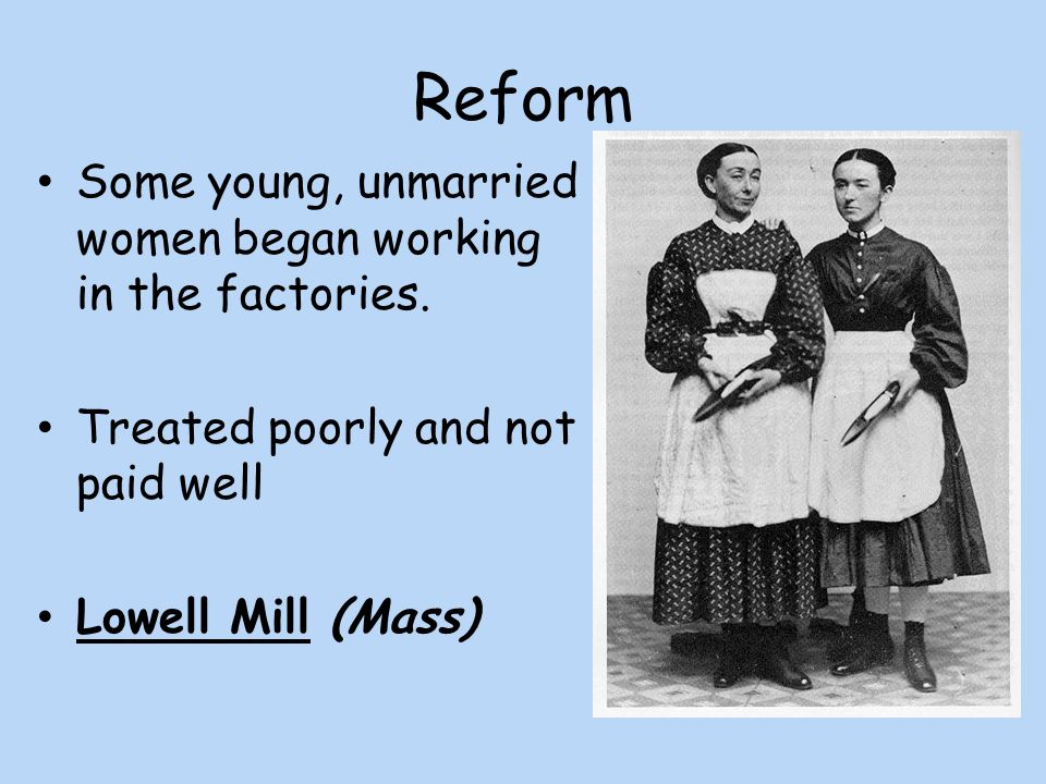 Reform Some young, unmarried women began working in the factories.