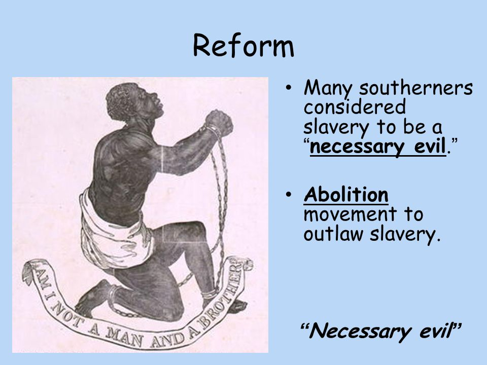Reform Many southerners considered slavery to be a necessary evil.