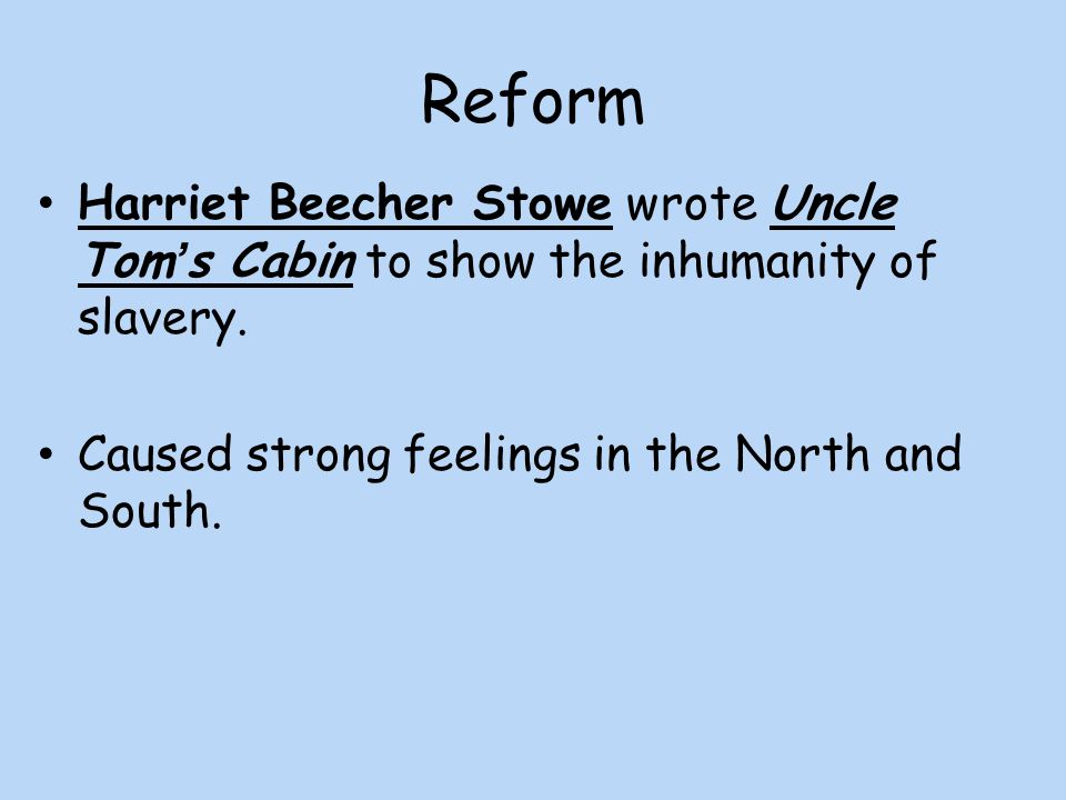 Reform Harriet Beecher Stowe wrote Uncle Tom's Cabin to show the inhumanity of slavery.