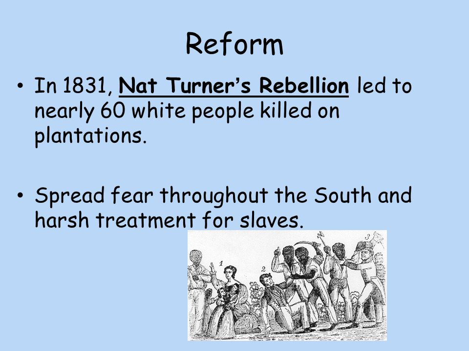 Reform In 1831, Nat Turner's Rebellion led to nearly 60 white people killed on plantations.