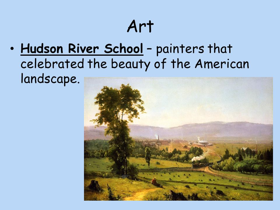 Art Hudson River School – painters that celebrated the beauty of the American landscape.