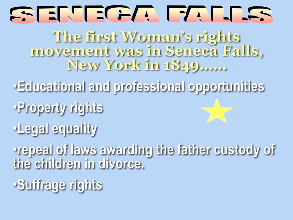 SENECA FALLS The first Woman's rights movement was in Seneca Falls, New York in 1849…… Educational and professional opportunities.
