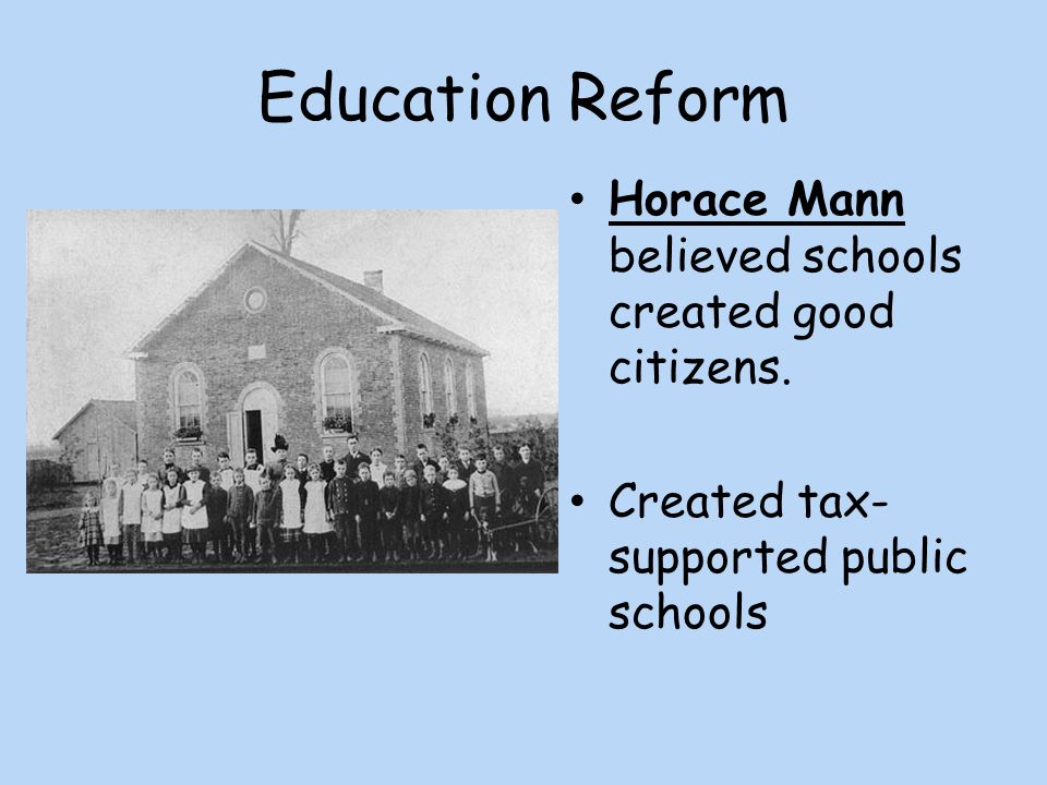 Education Reform Horace Mann believed schools created good citizens.