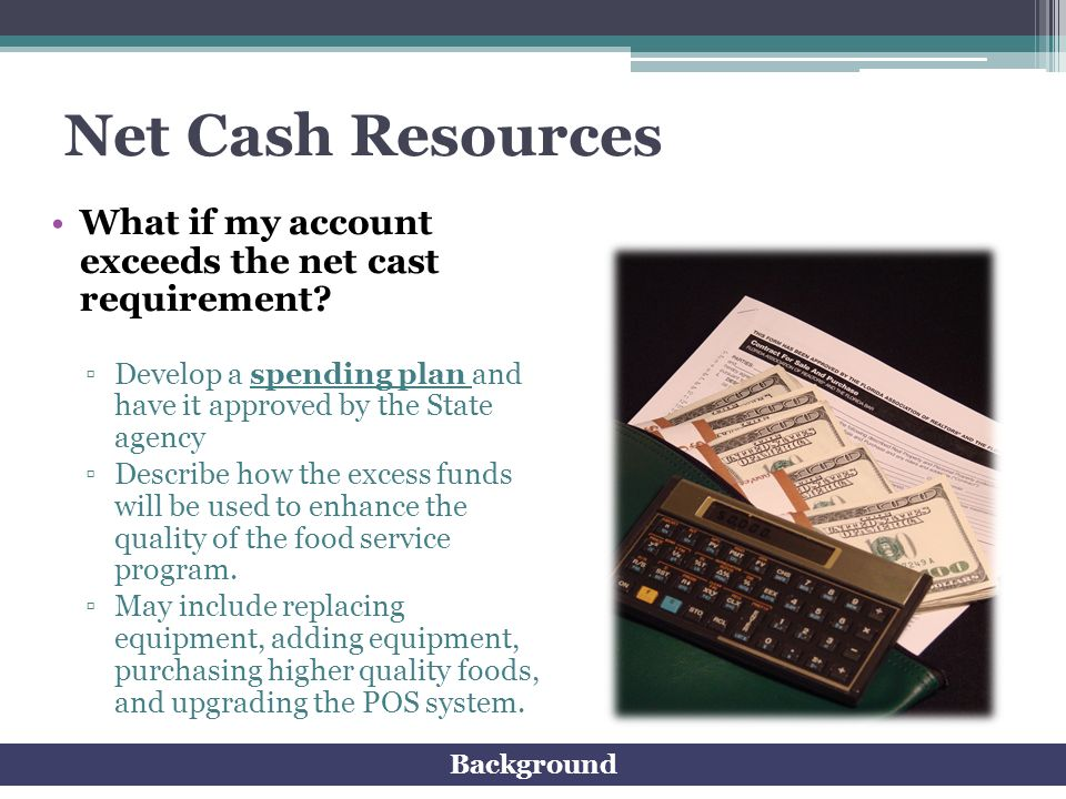 Net Cash Resources What if my account exceeds the net cast requirement Develop a spending plan and have it approved by the State agency.