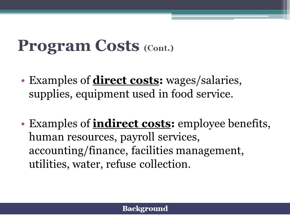 Program Costs (Cont.) Examples of direct costs: wages/salaries, supplies, equipment used in food service.