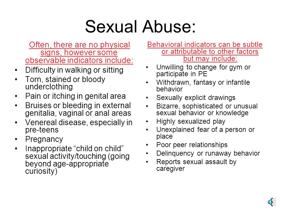 Sexual Abuse: Often, there are no physical signs, however some observable indicators include: Difficulty in walking or sitting.
