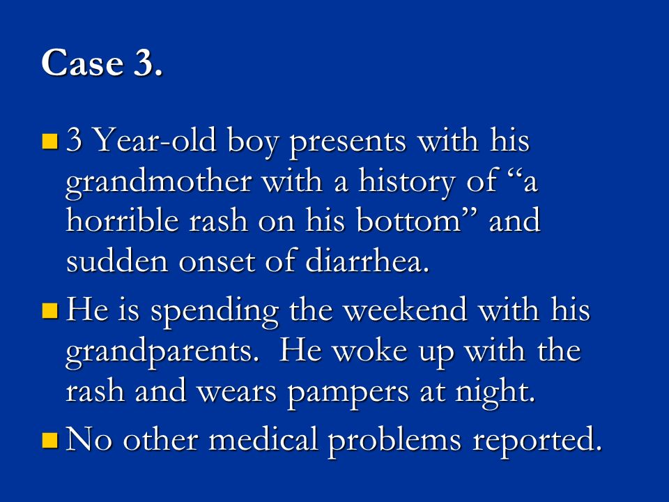 Case 3. 3 Year-old boy presents with his grandmother with a history of a horrible rash on his bottom and sudden onset of diarrhea.