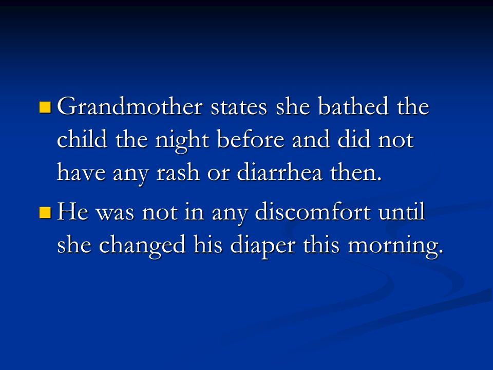 Grandmother states she bathed the child the night before and did not have any rash or diarrhea then.