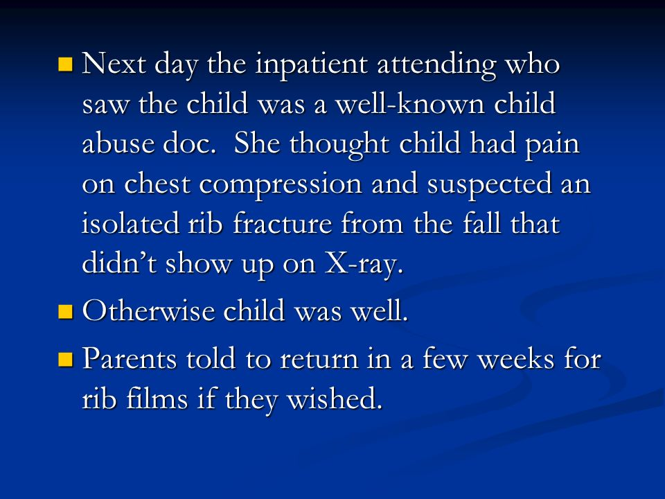 Next day the inpatient attending who saw the child was a well-known child abuse doc. She thought child had pain on chest compression and suspected an isolated rib fracture from the fall that didn't show up on X-ray.