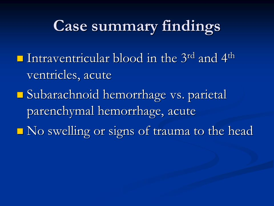 Case summary findings Intraventricular blood in the 3rd and 4th ventricles, acute.