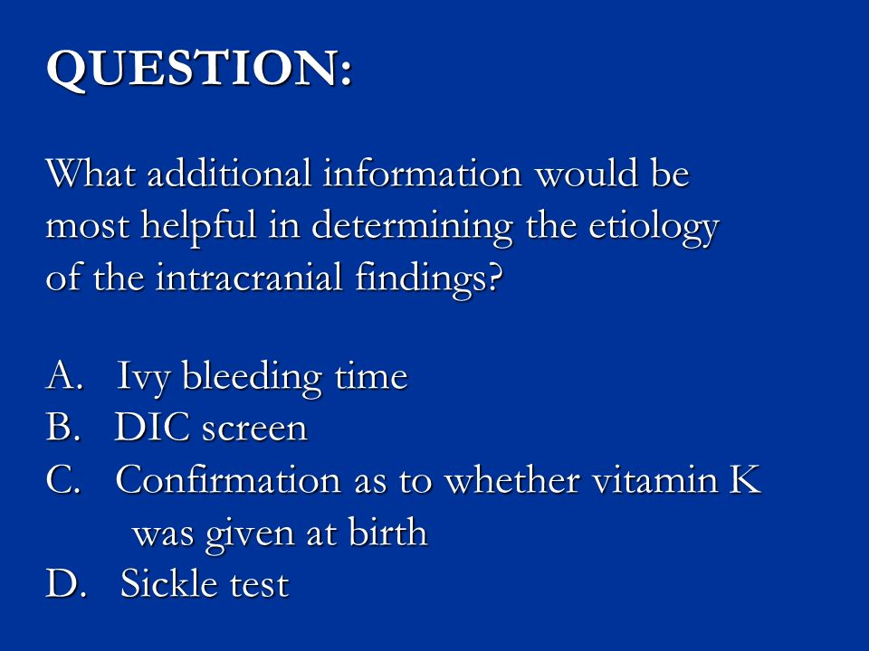 QUESTION: What additional information would be most helpful in determining the etiology of the intracranial findings.