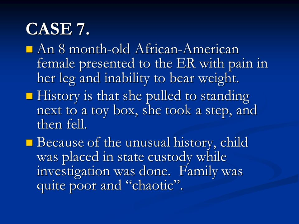CASE 7. An 8 month-old African-American female presented to the ER with pain in her leg and inability to bear weight.