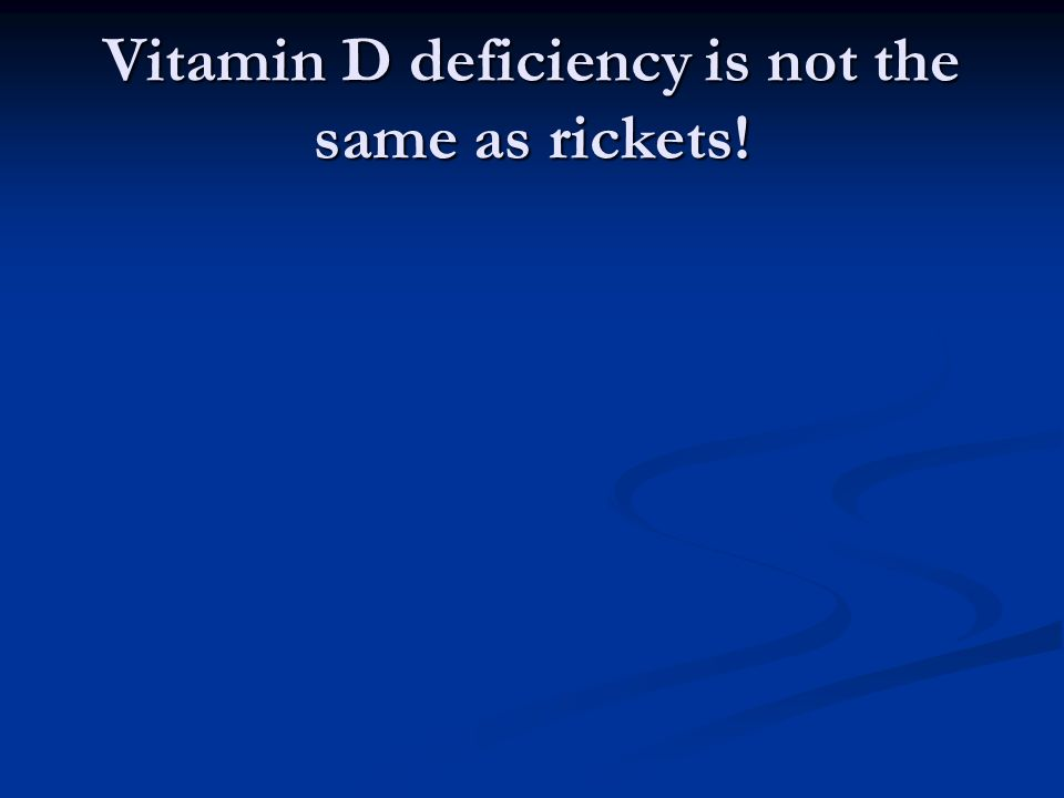 Vitamin D deficiency is not the same as rickets!