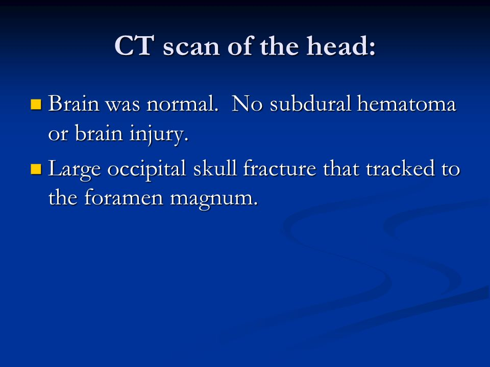 CT scan of the head: Brain was normal. No subdural hematoma or brain injury.